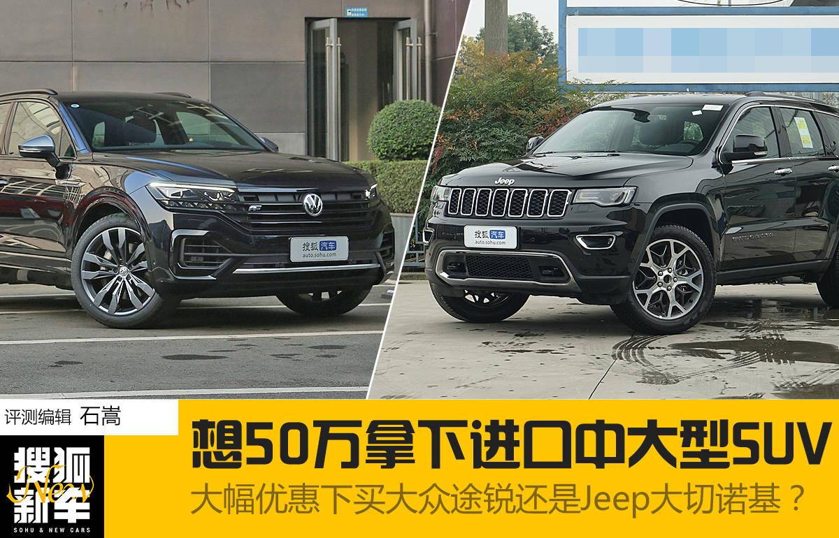 想50万拿下进口中大型SUV 大幅优惠下买大众途锐还是Jeep大切诺基